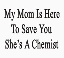 My Mom Is Here To Save You She's A Chemist  by supernova23