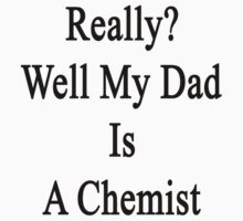 Really? Well My Dad Is A Chemist  by supernova23