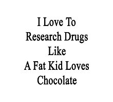 I Love To Research Drugs Like A Fat Kid Loves Chocolate  Photographic Print