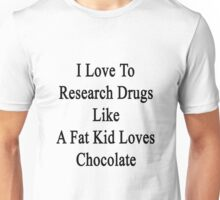 I Love To Research Drugs Like A Fat Kid Loves Chocolate  Unisex T-Shirt