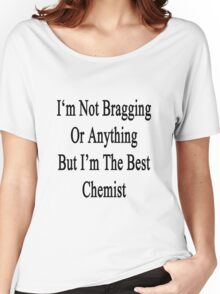 I'm Not Bragging Or Anything But I'm The Best Chemist  Women's Relaxed Fit T-Shirt