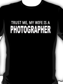 Trust Me, My Wife Is A Photographer - Custom Tshirts T-Shirt