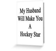 My Husband Will Make You A Hockey Star  Greeting Card