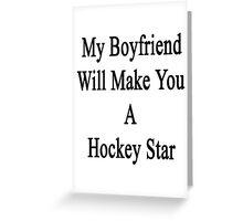 My Boyfriend Will Make You A Hockey Star  Greeting Card