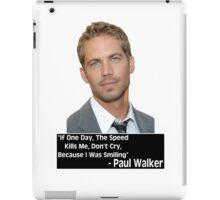 Paul Walker - If One Day The Speed Kills Me, Do Not Cry, Because I Was Smiling (RIP) iPad Case/Skin