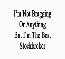I'm Not Bragging Or Anything But I'm The Best Stockbroker  Unisex T-Shirt