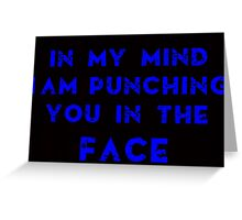 IN MY MIND I AM PUNCHING YOU IN THE FACE Greeting Card
