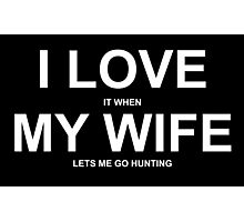I Love It When My Wife Lets Me Go Hunting - TShirts & Hoodies Photographic Print