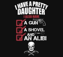 I Have A Pretty Daughter I Also Have A Gun A Shovel And An Alibi - TShirts & Hoodies T-Shirt