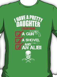 I Have A Pretty Daughter I Also Have A Gun A Shovel And An Alibi - TShirts & Hoodies T-Shirt