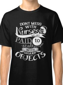 DONT MESS WITH NURSES WE GET PAID TO STAB PEOPLE WITH SHARP OBJECTS Classic T-Shirt