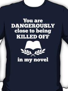 You Are Dangerously Close To Being Killed Off In My Novel - Funny Tshirt T-Shirt