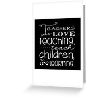 Teachers Who Love Teaching Teach Children To Love Learning - Funny Tshirt Greeting Card