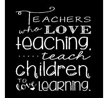 Teachers Who Love Teaching Teach Children To Love Learning - Funny Tshirt Photographic Print