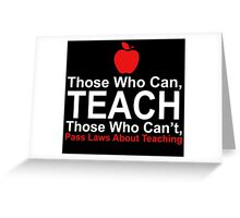 Those Who Can Teach Those Who Can't Pass Laws About Teaching - Funny Tshirt Greeting Card