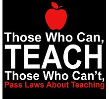 Those Who Can Teach Those Who Can't Pass Laws About Teaching - Funny Tshirt Photographic Print