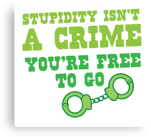 STUPIDITY isnt a CRIME You're FREE TO GO Canvas Print