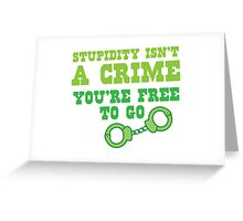 STUPIDITY isnt a CRIME You're FREE TO GO Greeting Card