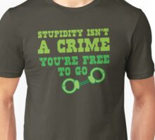 STUPIDITY isnt a CRIME You're FREE TO GO Unisex T-Shirt