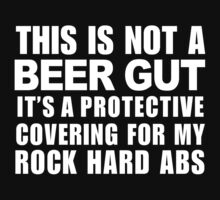 This Is Not A Beer Gut It's A Protective Covering For My Rock Hard Abs - Custom Tshirt by funnyshirts2015