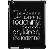 Teachers Who Love Teaching Teach Children To Love Learning - Funny Tshirt iPad Case/Skin