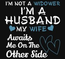 I'm Not A Widower I'm A Husband My Wife Awaits Me On The Others Side - Custom Tshirt by custom333