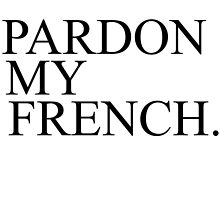 PARDON MY FRENCH by tculture