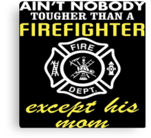 Ain't Nobody Tougher Than A Firefighter Except His Mom - Funny Tshirt Canvas Print