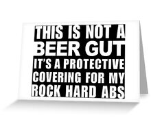 This Is Not A Beer Gut It's A Protective Covering For My Rock Hard Abs - Funny Tshirt Greeting Card