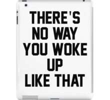 THERE'S NO WAY YOU WOKE UP LIKE THIS iPad Case/Skin