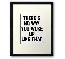 THERE'S NO WAY YOU WOKE UP LIKE THIS Framed Print
