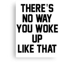THERE'S NO WAY YOU WOKE UP LIKE THIS Canvas Print