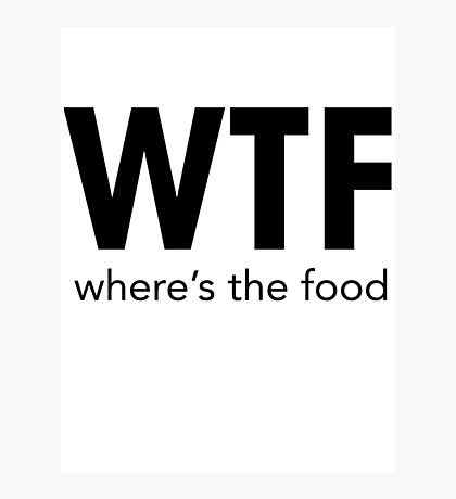 WTF WHERE'S THE FOOD Photographic Print