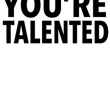 YOU'RE TALENTED by tculture