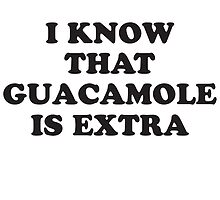 I KNOW THAT GUACAMOLE IS EXTRA by T Culture