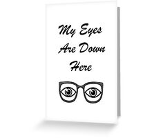 My Eyes Are Down Here Greeting Card