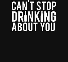 Can't Stop Drinking About You Unisex T-Shirt