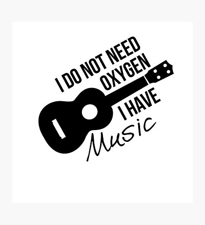 I don't need oxygen, I have music Photographic Print
