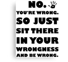 No. You're Just Wrong! Canvas Print