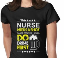 THIS NURSE NEEDS A SHOT ALSO WORKS WELL DO DRINK FIRST Womens Fitted T-Shirt