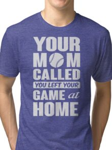 Your mom called, you left your game at home Tri-blend T-Shirt