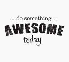 DO SOMETHING AWESOME TODAY by awesomegift