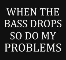 WHEN THE BASS DROP, SO DO MY PROBLEMS by awesomegift