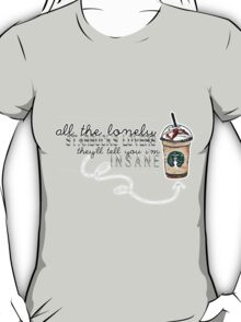 """All the lonely starbucks lovers..."" T-Shirt"
