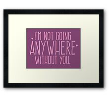 I'm not going ANYWHERE without you. Framed Print