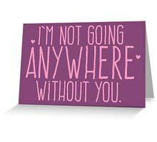 I'm not going ANYWHERE without you. Greeting Card