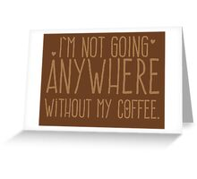 I'm not going anywhere without my COFFEE Greeting Card