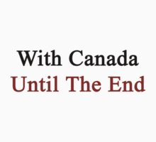 With Canada Until The End  by supernova23