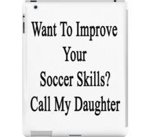 Want To Improve Your Soccer Skills? Call My Daughter  iPad Case/Skin
