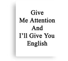 Give Me Attention And I'll Give You English  Canvas Print